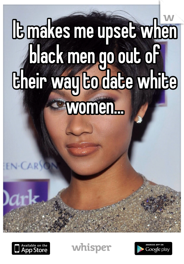 It makes me upset when black men go out of  their way to date white women...