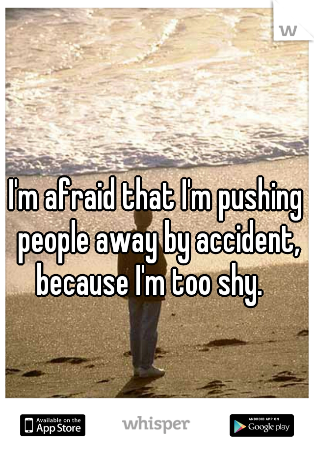 I'm afraid that I'm pushing people away by accident, because I'm too shy.