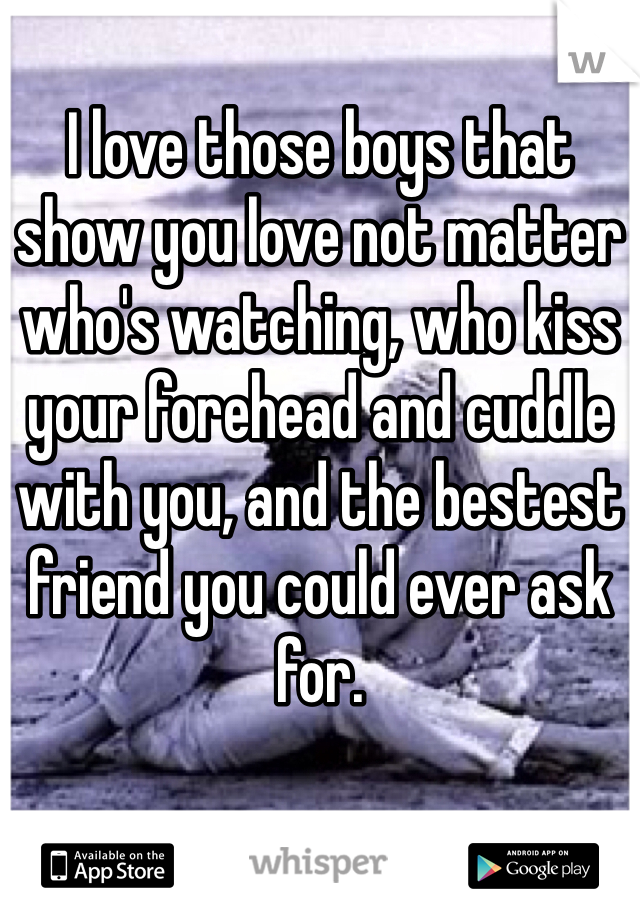 I love those boys that show you love not matter who's watching, who kiss your forehead and cuddle with you, and the bestest friend you could ever ask for.