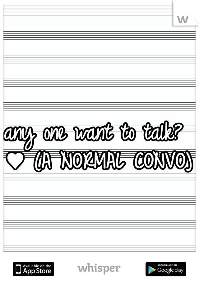 any one want to talk? ♥ (A NORMAL CONVO)