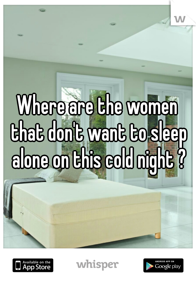 Where are the women that don't want to sleep alone on this cold night ?