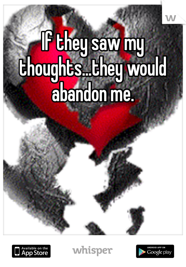 If they saw my thoughts...they would abandon me.