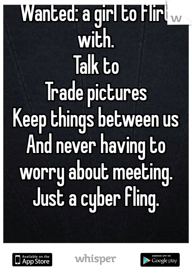 Wanted: a girl to flirt with.  Talk to Trade pictures Keep things between us  And never having to worry about meeting.  Just a cyber fling.