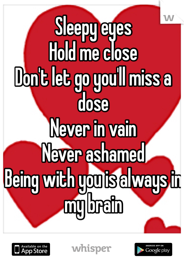 Sleepy eyes  Hold me close Don't let go you'll miss a dose Never in vain  Never ashamed Being with you is always in my brain