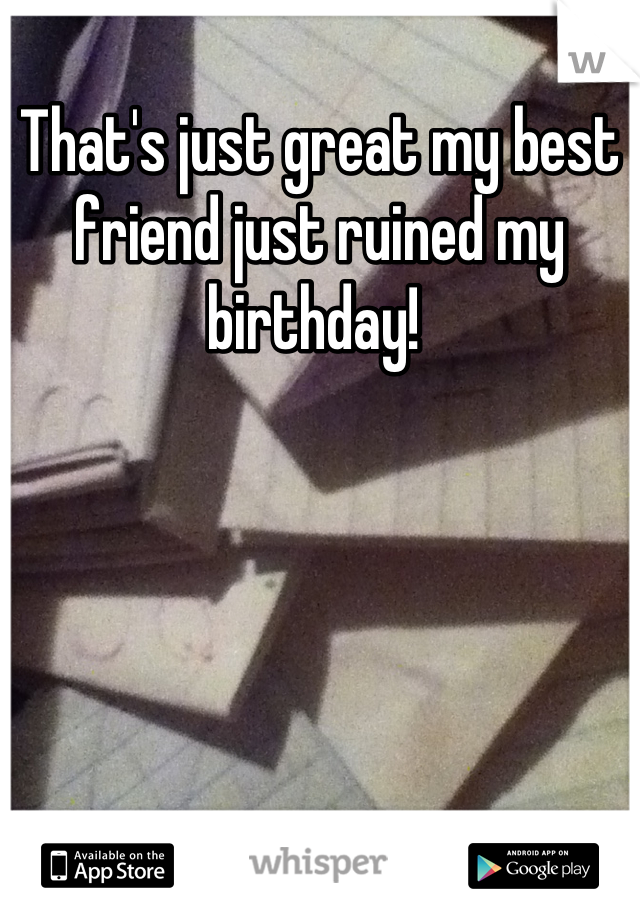 That's just great my best friend just ruined my birthday!