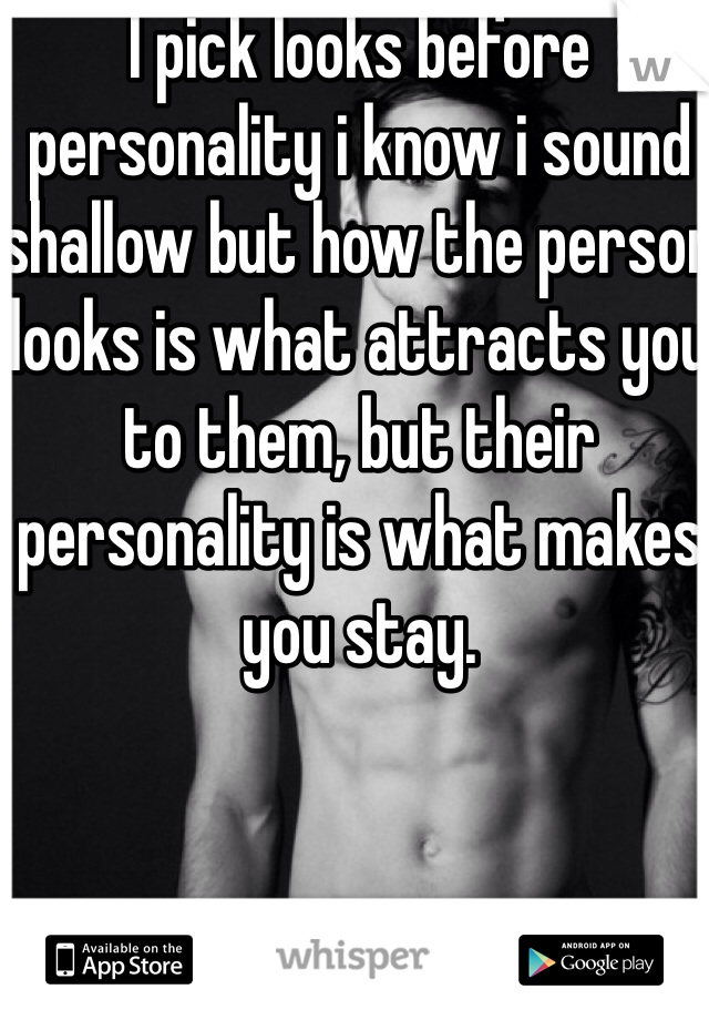 I pick looks before personality i know i sound shallow but how the person looks is what attracts you to them, but their personality is what makes you stay.