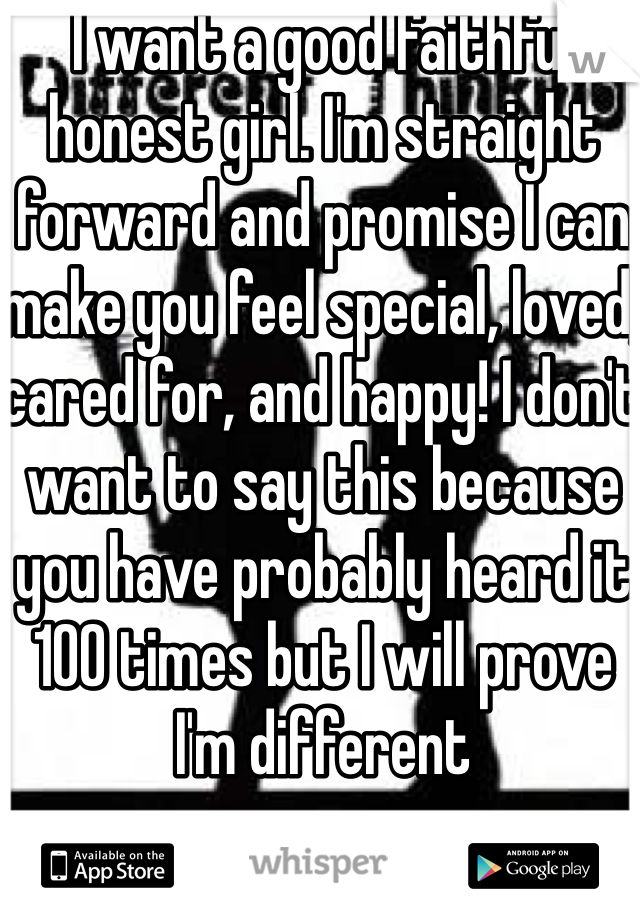 I want a good faithful honest girl. I'm straight forward and promise I can make you feel special, loved, cared for, and happy! I don't want to say this because you have probably heard it 100 times but I will prove I'm different
