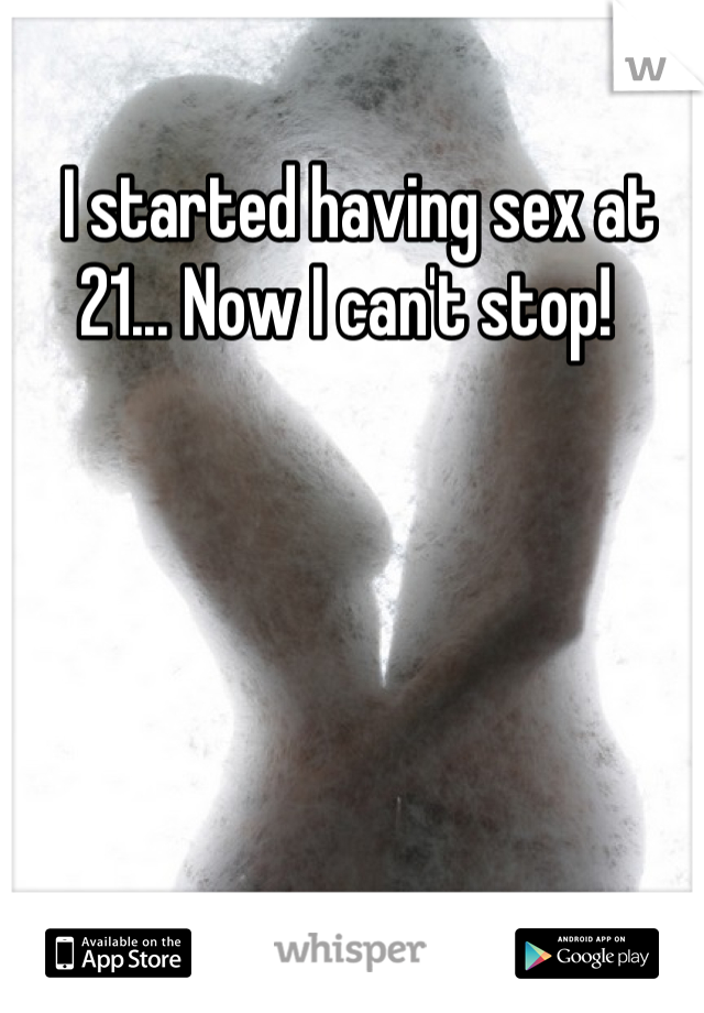I started having sex at 21... Now I can't stop!