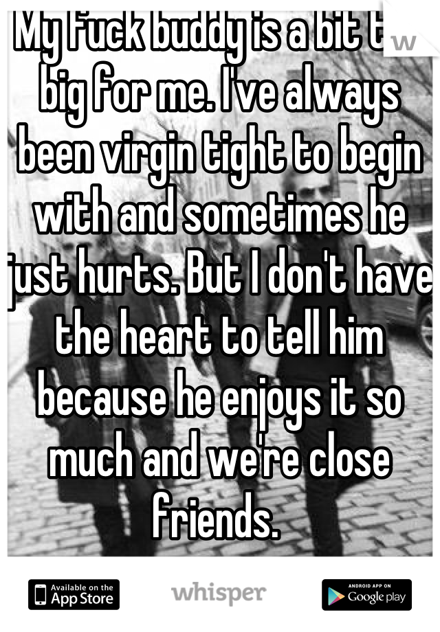 My fuck buddy is a bit too big for me. I've always been virgin tight to begin with and sometimes he just hurts. But I don't have the heart to tell him because he enjoys it so much and we're close friends.