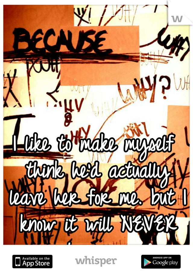 I like to make myself think he'd actually leave her for me. but I know it will NEVER happen...
