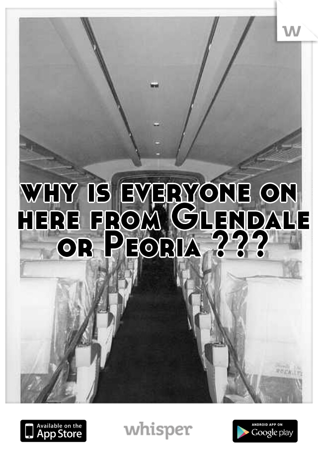 why is everyone on here from Glendale or Peoria ???