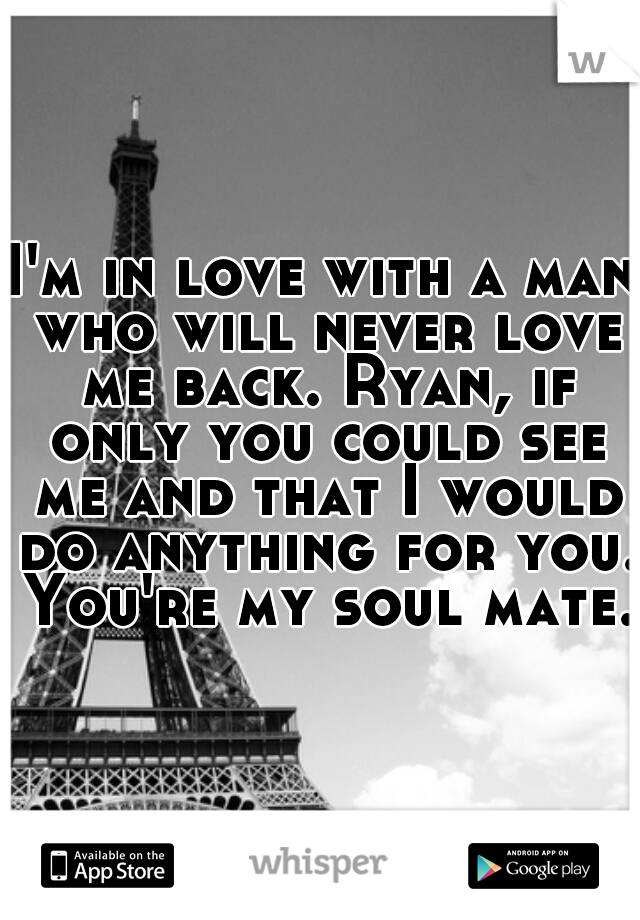 I'm in love with a man who will never love me back. Ryan, if only you could see me and that I would do anything for you. You're my soul mate.