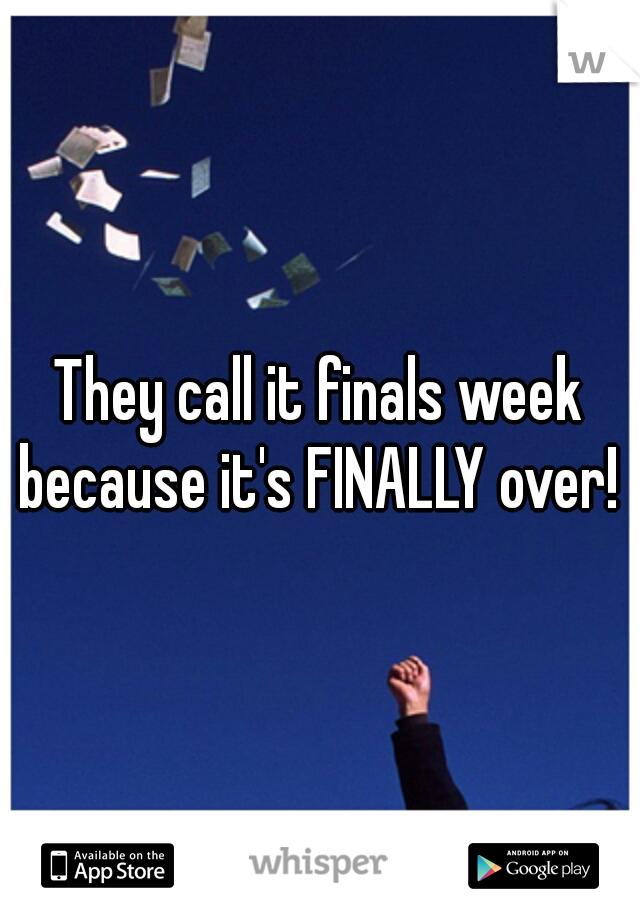 They call it finals week because it's FINALLY over!