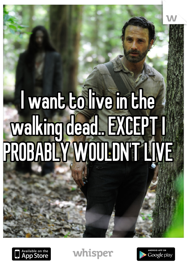 I want to live in the walking dead.. EXCEPT I PROBABLY WOULDN'T LIVE