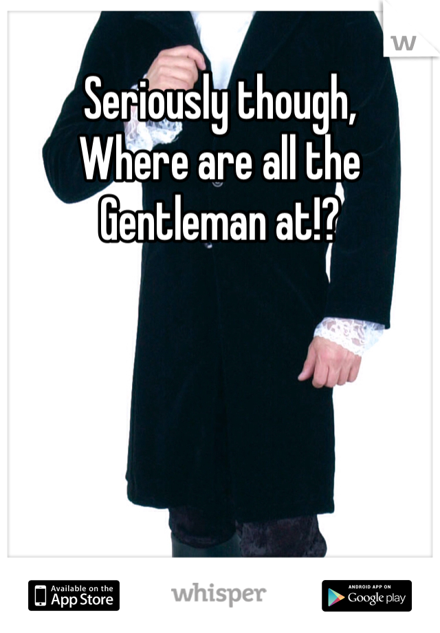 Seriously though,  Where are all the  Gentleman at!?