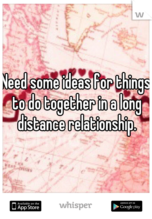 Need some ideas for things to do together in a long distance relationship.