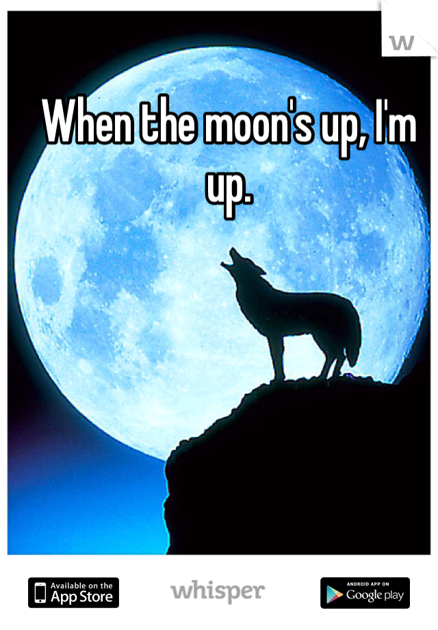 When the moon's up, I'm up.