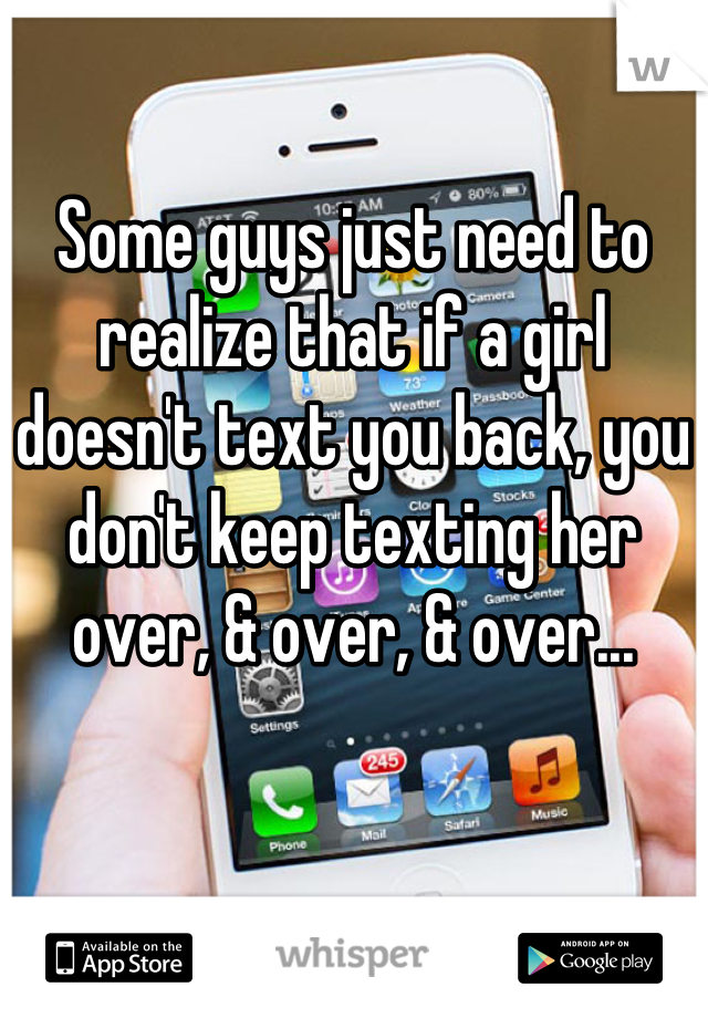 Some guys just need to realize that if a girl doesn't text you back, you don't keep texting her over, & over, & over...