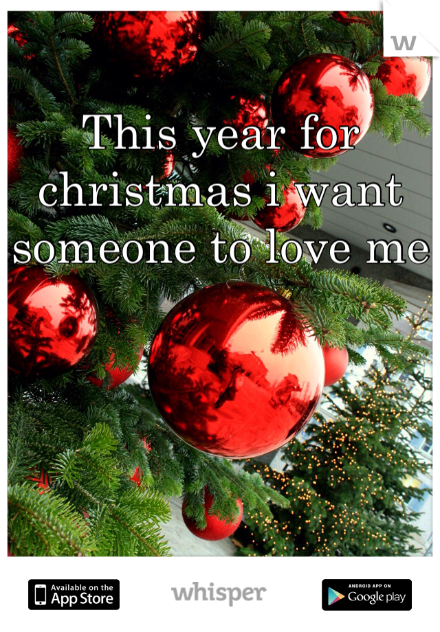This year for christmas i want someone to love me