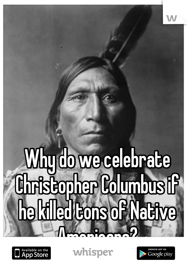 Why do we celebrate Christopher Columbus if he killed tons of Native Americans?