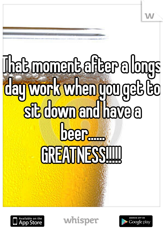That moment after a longs day work when you get to sit down and have a beer......  GREATNESS!!!!!
