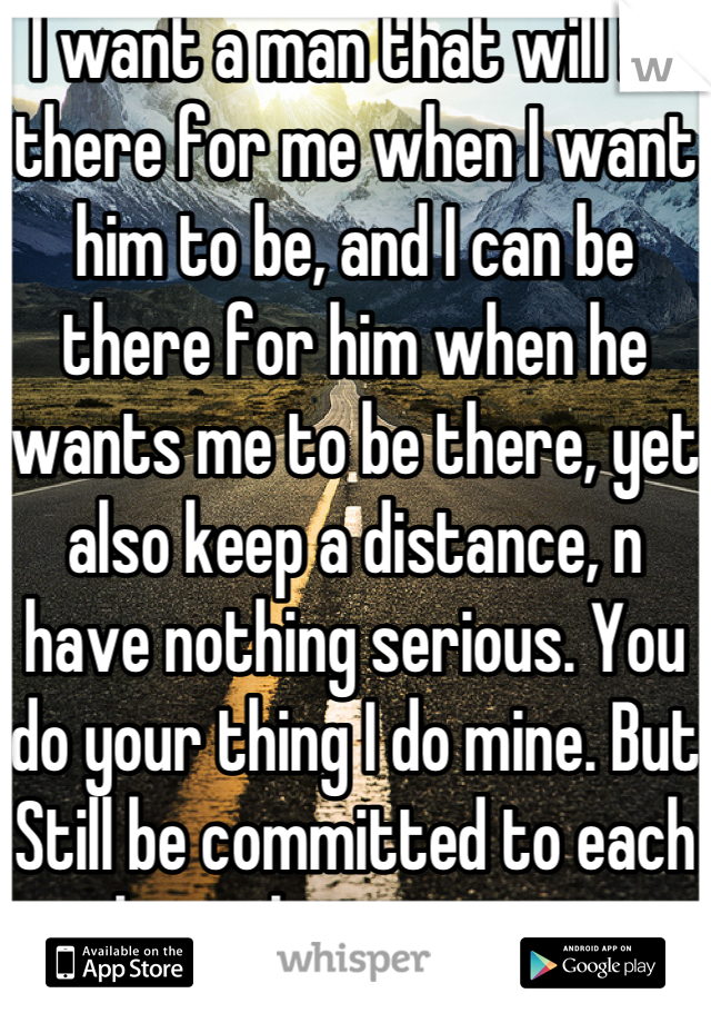 I want a man that will be there for me when I want him to be, and I can be there for him when he wants me to be there, yet also keep a distance, n have nothing serious. You do your thing I do mine. But Still be committed to each other when necessary.
