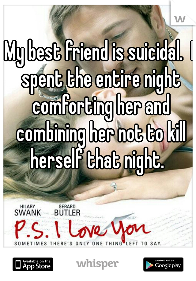 My best friend is suicidal.  I spent the entire night comforting her and combining her not to kill herself that night.