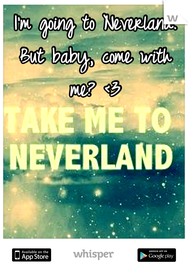 I'm going to Neverland. But baby, come with me? <3