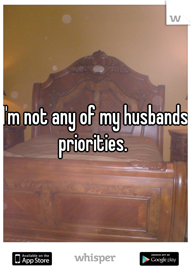 I'm not any of my husbands priorities.