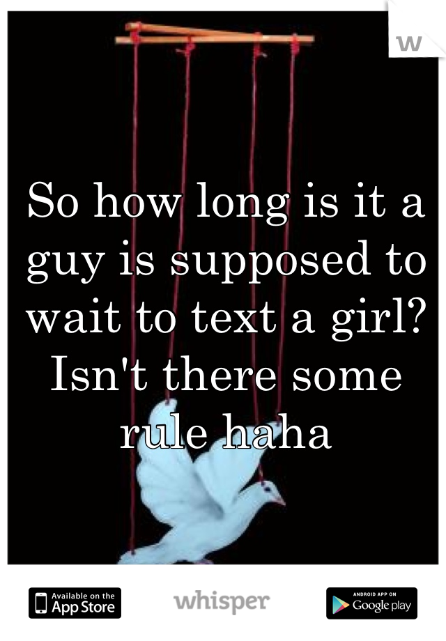 So how long is it a guy is supposed to wait to text a girl? Isn't there some rule haha