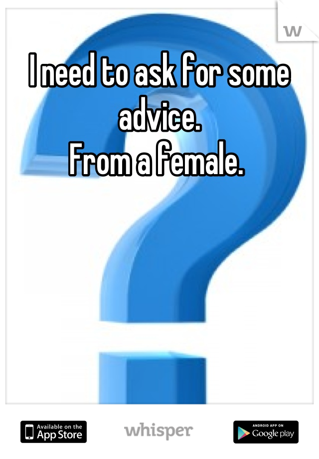 I need to ask for some advice.  From a female.