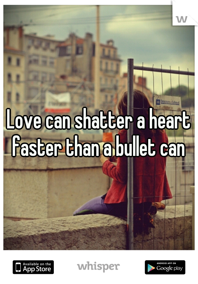 Love can shatter a heart faster than a bullet can