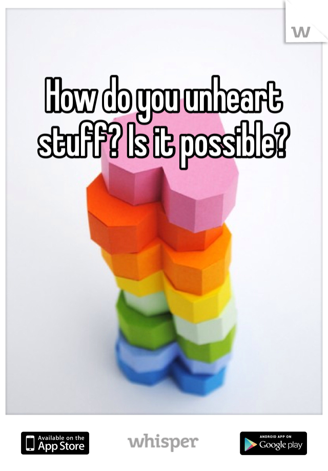 How do you unheart stuff? Is it possible?