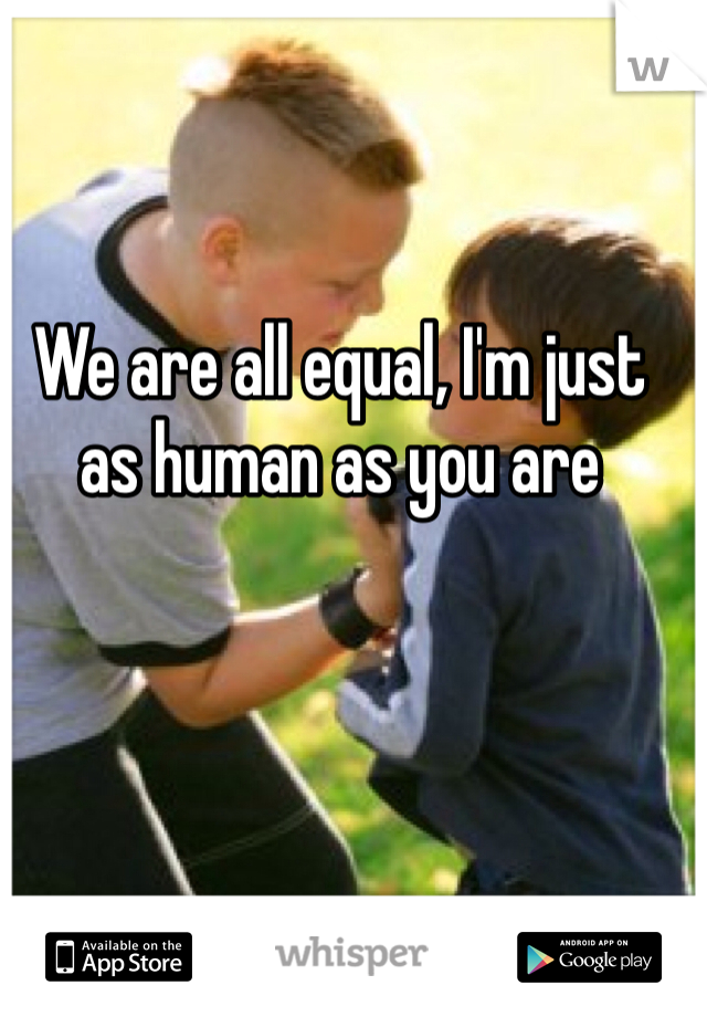 We are all equal, I'm just as human as you are