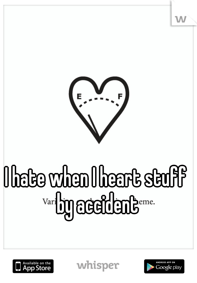 I hate when I heart stuff by accident