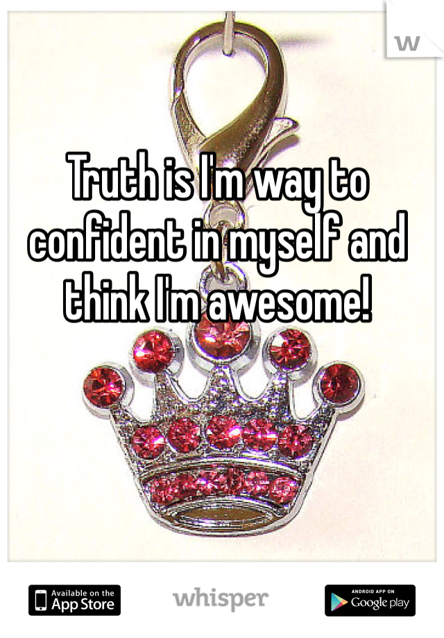 Truth is I'm way to confident in myself and think I'm awesome!