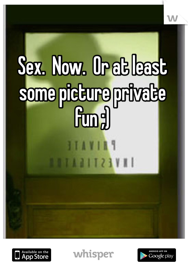 Sex.  Now.  Or at least some picture private fun ;)