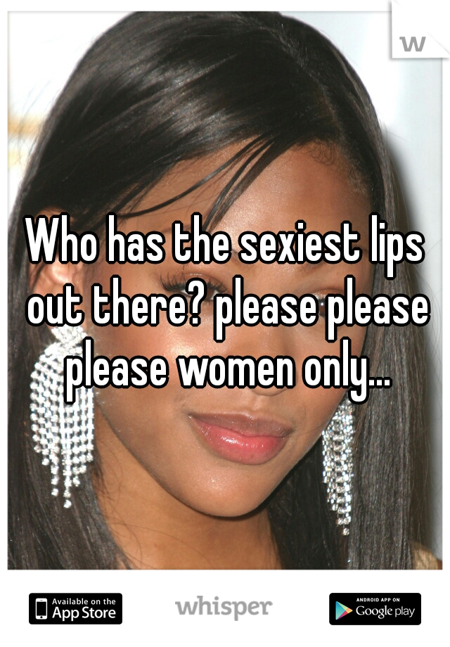 Who has the sexiest lips out there? please please please women only...