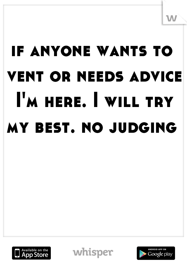 if anyone wants to vent or needs advice I'm here. I will try my best. no judging