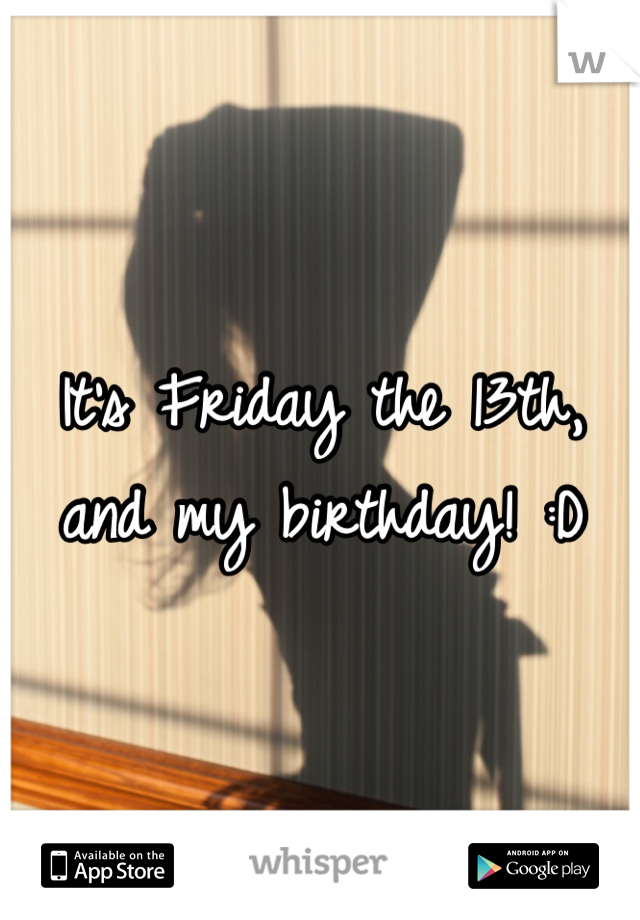 It's Friday the 13th, and my birthday! :D