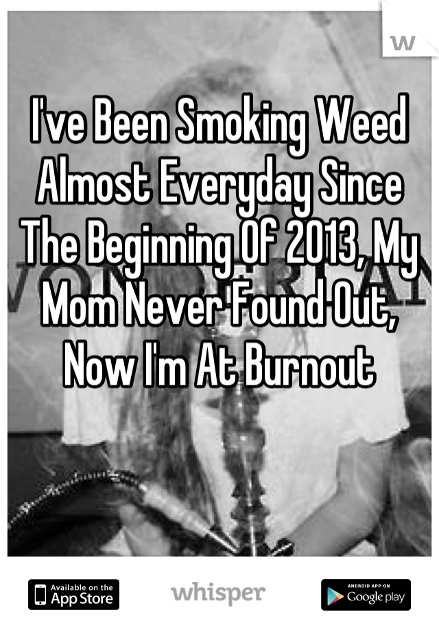 I've Been Smoking Weed Almost Everyday Since The Beginning Of 2013, My Mom Never Found Out, Now I'm At Burnout