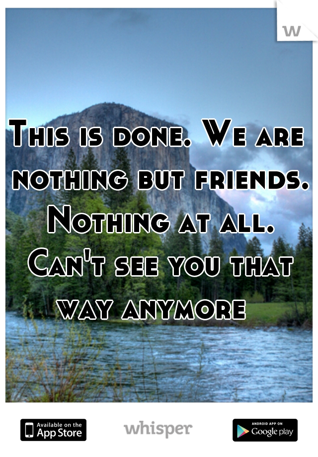 This is done. We are nothing but friends. Nothing at all. Can't see you that way anymore