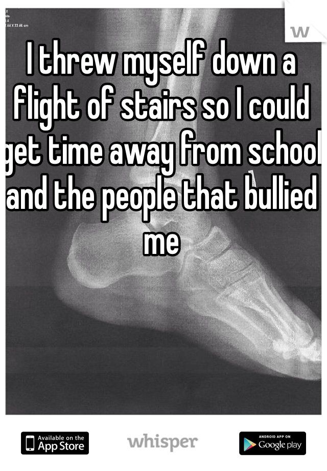 I threw myself down a flight of stairs so I could get time away from school and the people that bullied me