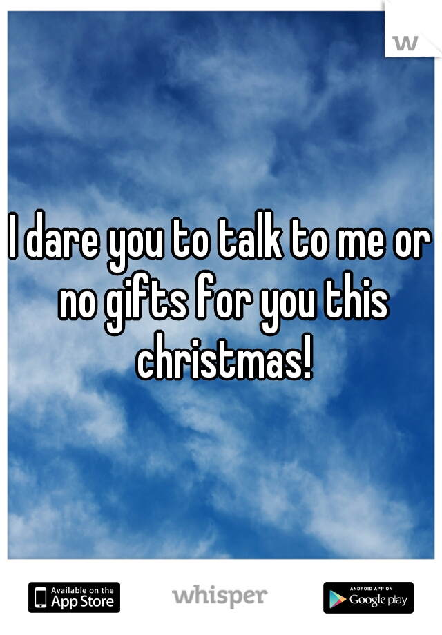 I dare you to talk to me or no gifts for you this christmas!