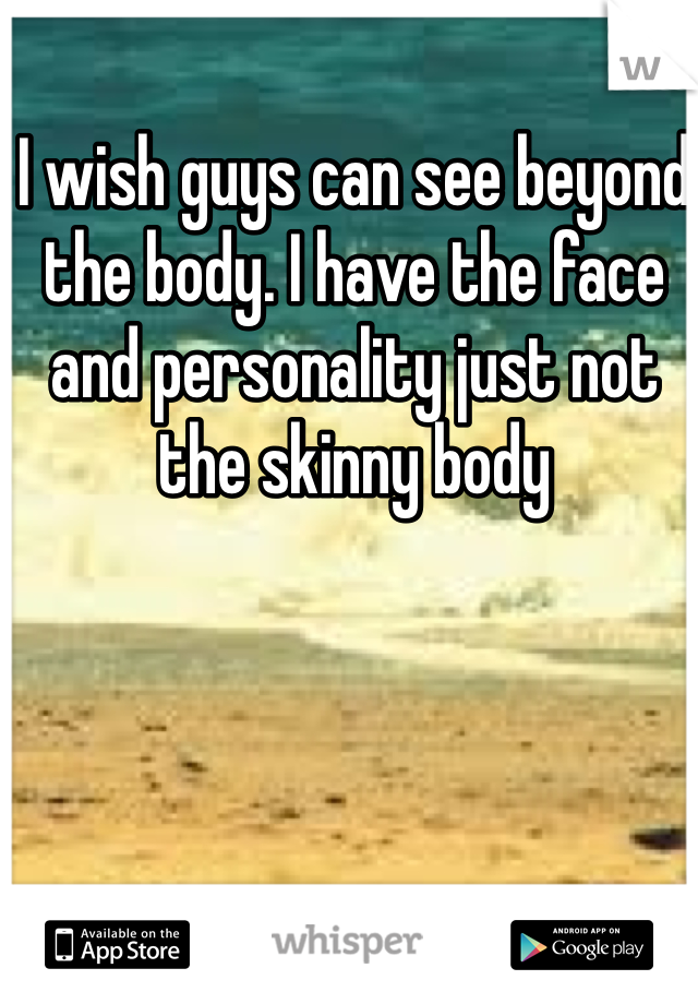 I wish guys can see beyond the body. I have the face and personality just not the skinny body