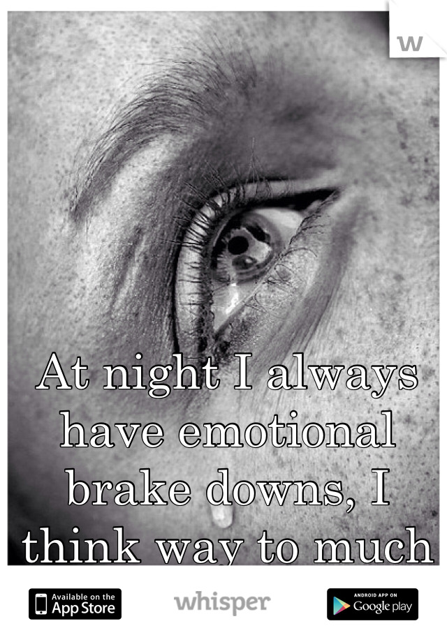 At night I always have emotional brake downs, I think way to much before I go to sleep.