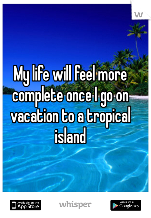 My life will feel more complete once I go on vacation to a tropical island