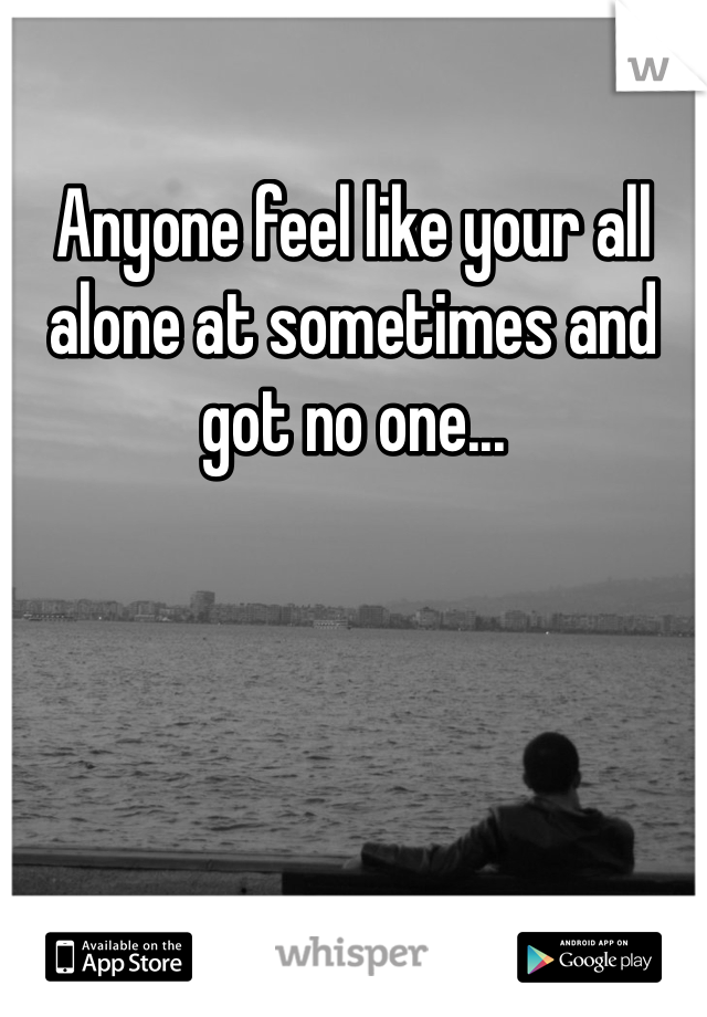 Anyone feel like your all alone at sometimes and got no one...