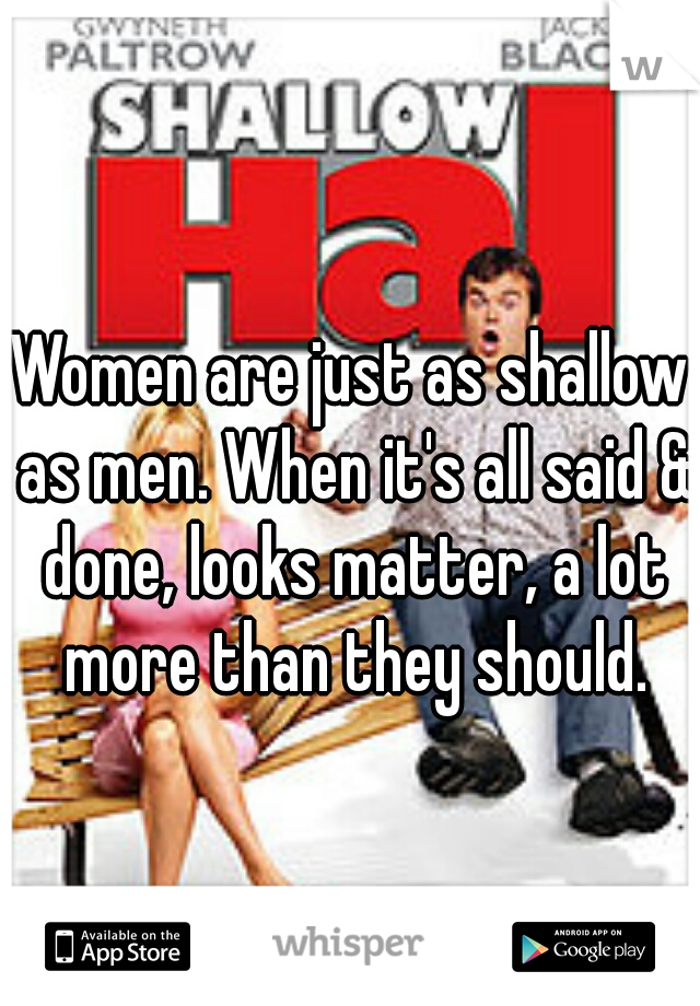 Women are just as shallow as men. When it's all said & done, looks matter, a lot more than they should.