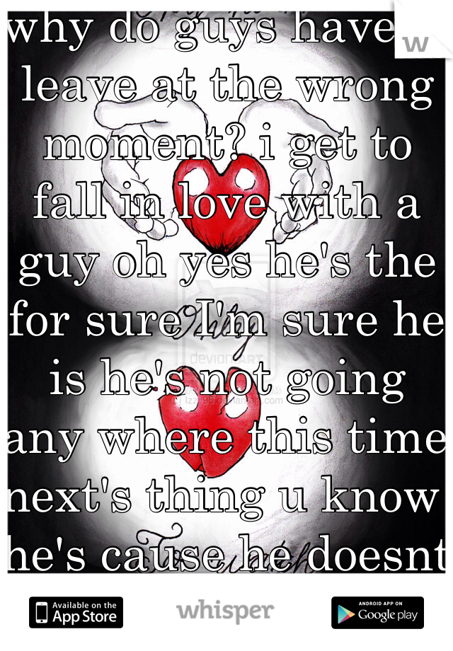 why do guys have to leave at the wrong moment? i get to fall in love with a guy oh yes he's the for sure I'm sure he is he's not going any where this time next's thing u know he's cause he doesnt want to hurt u anymore but u know what he hurts even more by doing that.